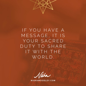 If you have a message, it is your sacred duty to share it with the world.