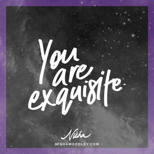You are exquisite.