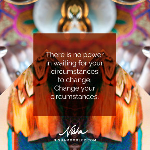 There is no power in waiting for your circumstances to change. Change your circumstances.