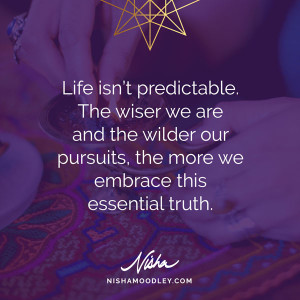 Life isn't predictable. The wiser we are and the wilder our pursuits, the more we embrace this essential truth.